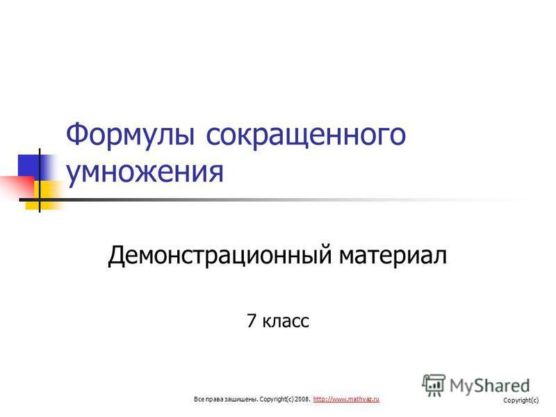 Формулы сокращенного умножения Демонстрационный материал 7 класс Все права защищены. Copyright(c) 2008. http://www.mathvaz.ruhttp://www.mathvaz.ru Copyright(c)