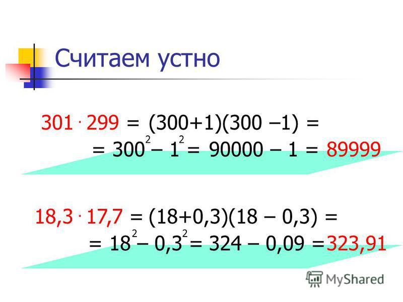 Считаем устно 301 299 = = 300 – 1 = 22. (300+1)(300 –1) = 90000 – 1 =89999 18,3 17,7 = = 18 – 0,3 = 22. (18+0,3)(18 – 0,3) = 324 – 0,09 =323,91