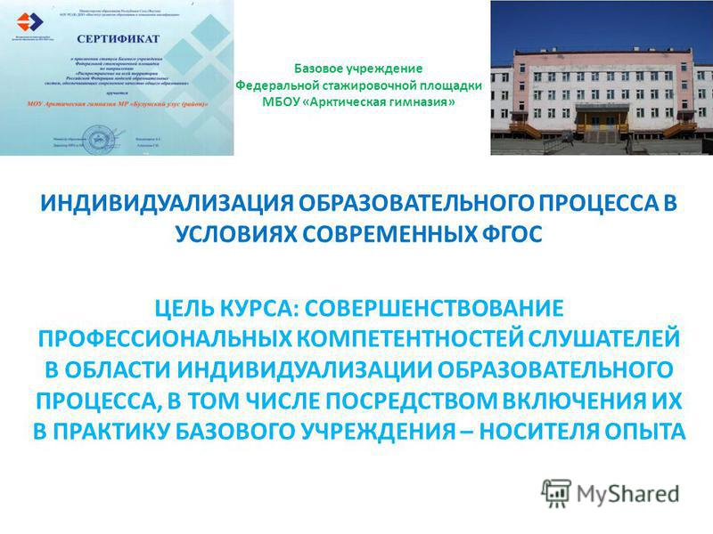 Базовое учреждение Федеральной стажировочной площадки МБОУ «Арктическая гимназия» ИНДИВИДУАЛИЗАЦИЯ ОБРАЗОВАТЕЛЬНОГО ПРОЦЕССА В УСЛОВИЯХ СОВРЕМЕННЫХ ФГОС ЦЕЛЬ КУРСА: СОВЕРШЕНСТВОВАНИЕ ПРОФЕССИОНАЛЬНЫХ КОМПЕТЕНТНОСТЕЙ СЛУШАТЕЛЕЙ В ОБЛАСТИ ИНДИВИДУАЛИЗА