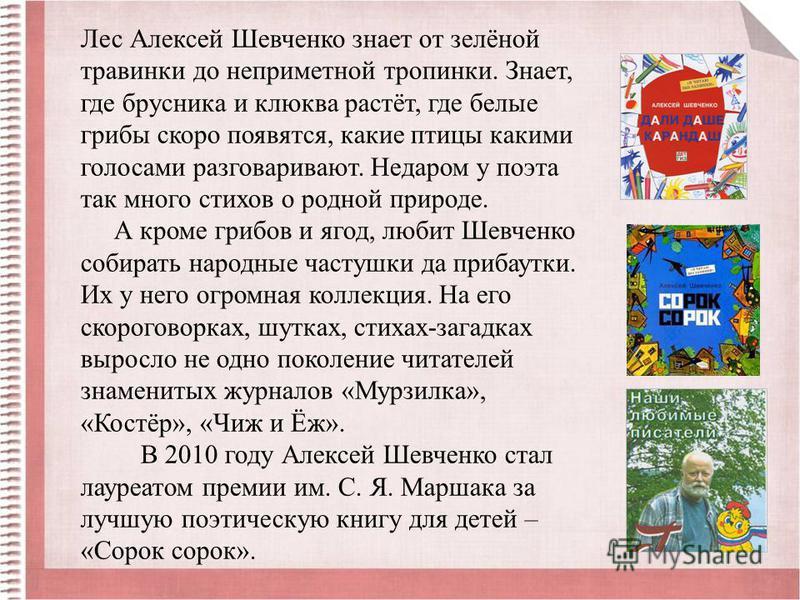 Лес Алексей Шевченко знает от зелёной травинки до неприметной тропинки. Знает, где брусника и клюква растёт, где белые грибы скоро появятся, какие птицы какими голосами разговаривают. Недаром у поэта так много стихов о родной природе. А кроме грибов