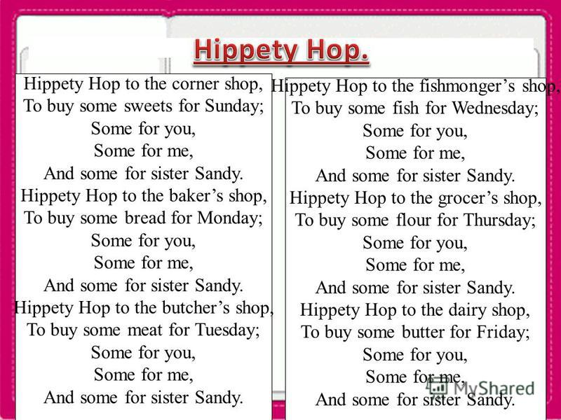Hippety Hop to the corner shop, To buy some sweets for Sunday; Some for you, Some for me, And some for sister Sandy. Hippety Hop to the bakers shop, To buy some bread for Monday; Some for you, Some for me, And some for sister Sandy. Hippety Hop to th