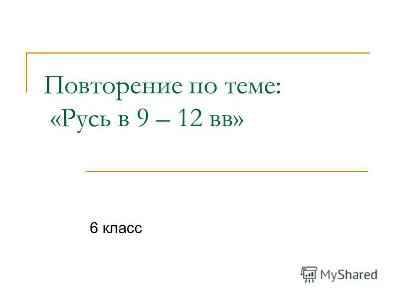 Повторение по теме: «Русь в 9 – 12 вв» 6 класс