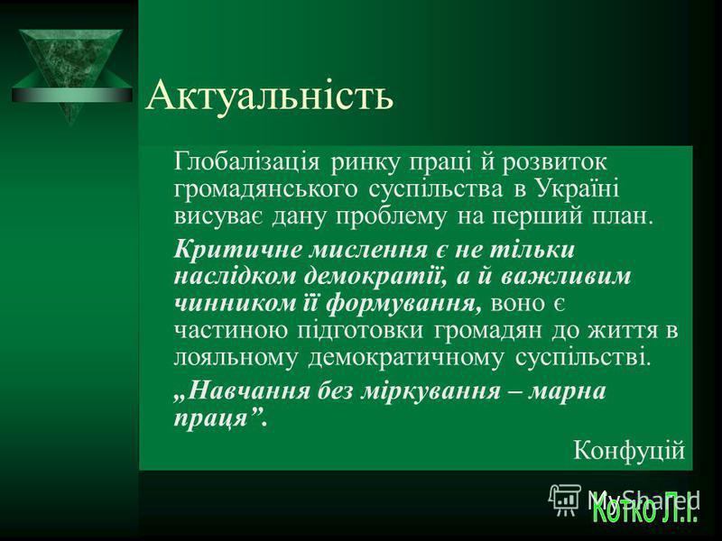 Актуальність Глобалізація ринку праці й розвиток громадянського суспільства в Україні висуває дану проблему на перший план. Критичне мислення є не тільки наслідком демократії, а й важливим чинником її формування, воно є частиною підготовки громадян д