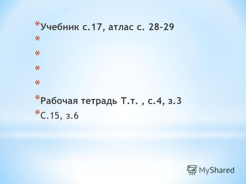 * Учебник с.17, атлас с. 28-29 * * Рабочая тетрадь Т.т., с.4, з.3 * С.15, з.6
