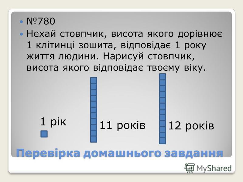 Перевірка домашнього завдання 780 Нехай стовпчик, висота якого дорівнює 1 клітинці зошита, відповідає 1 року життя людини. Нарисуй стовпчик, висота якого відповідає твоєму віку. 1 рік 11 років 12 років