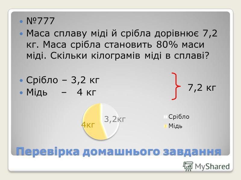 Перевірка домашнього завдання 777 Маса сплаву міді й срібла дорівнює 7,2 кг. Маса срібла становить 80% маси міді. Скільки кілограмів міді в сплаві? Срібло – 3,2 кг Мідь – 4 кг 7,2 кг 3,2кг 4кг