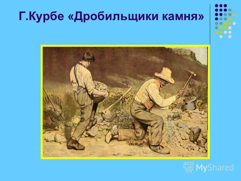 Г.Курбе «Дробильщики камня»