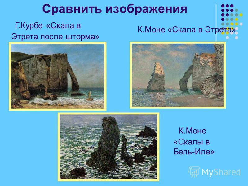 Сравнить изображения Г.Курбе «Скала в Этрета после шторма» К.Моне «Скала в Этрета» К.Моне «Скалы в Бель-Иле»