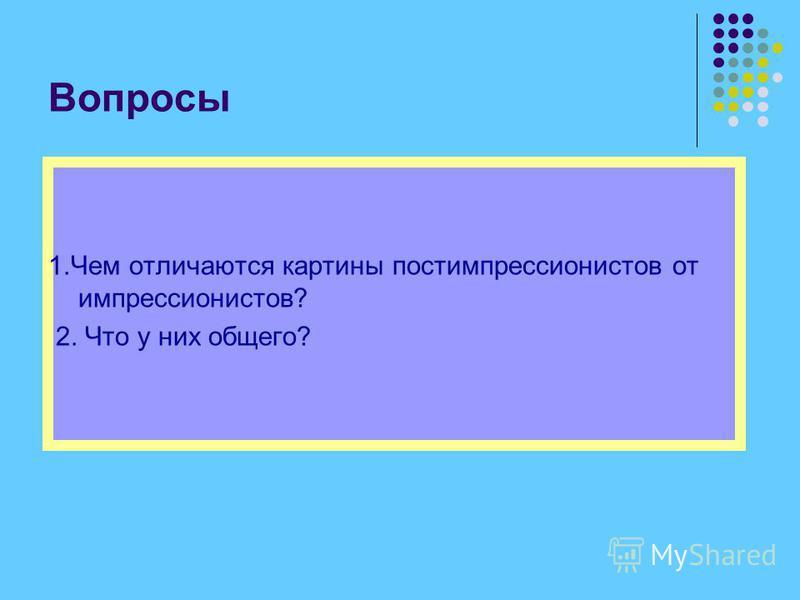 Вопросы 1. Чем отличаются картины постимпрессионистов от импрессионистов? 2. Что у них общего?