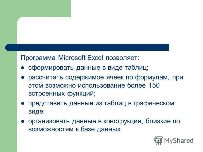 Программа Microsoft Excel позволяет: сформировать данные в виде таблиц; рассчитать содержимое ячеек по формулам, при этом возможно использование более 150 встроенных функций; представить данные из таблиц в графическом виде; организовать данные в конс