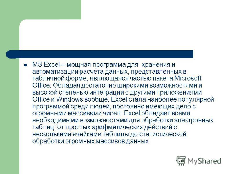 MS Excel – мощная программа для хранения и автоматизации расчета данных, представленных в табличной форме, являющаяся частью пакета Microsoft Office. Обладая достаточно широкими возможностями и высокой степенью интеграции с другими приложениями Offic
