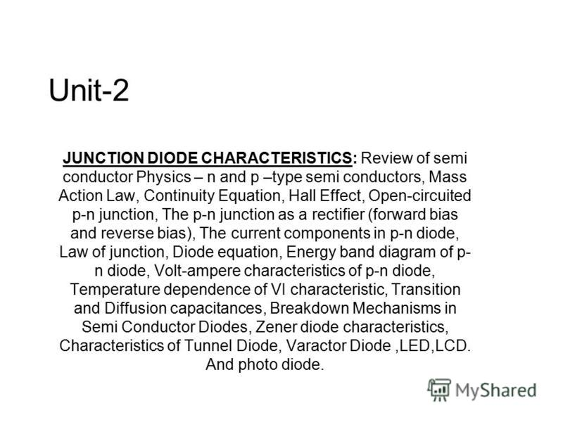 Unit-2 JUNCTION DIODE CHARACTERISTICS: Review of semi conductor Physics – n and p –type semi conductors, Mass Action Law, Continuity Equation, Hall Effect, Open-circuited p-n junction, The p-n junction as a rectifier (forward bias and reverse bias),