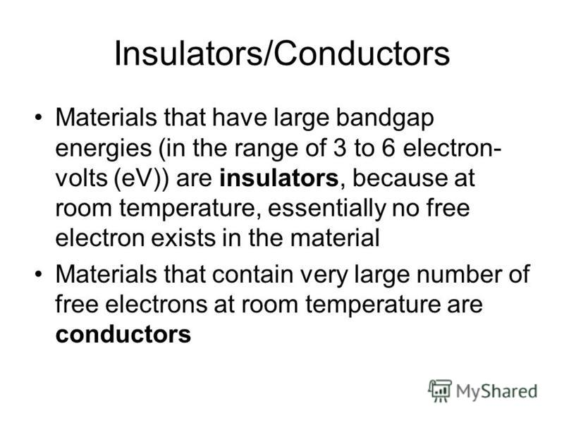 Insulators/Conductors Materials that have large bandgap energies (in the range of 3 to 6 electron- volts (eV)) are insulators, because at room temperature, essentially no free electron exists in the material Materials that contain very large number o