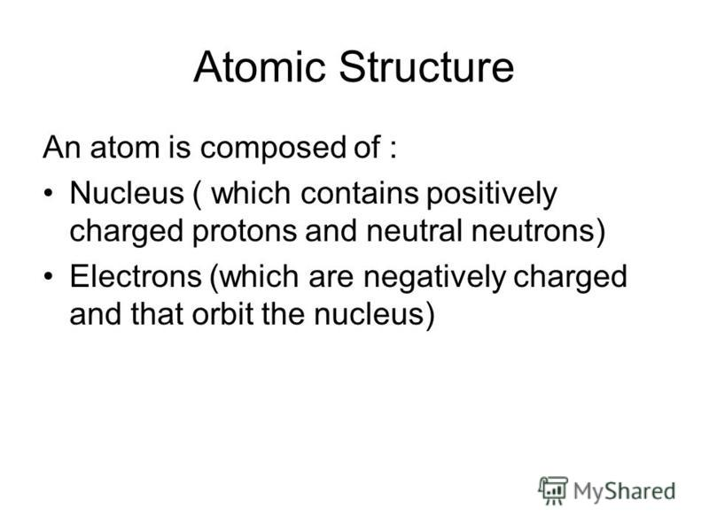 An atom is composed of : Nucleus ( which contains positively charged protons and neutral neutrons) Electrons (which are negatively charged and that orbit the nucleus) Atomic Structure
