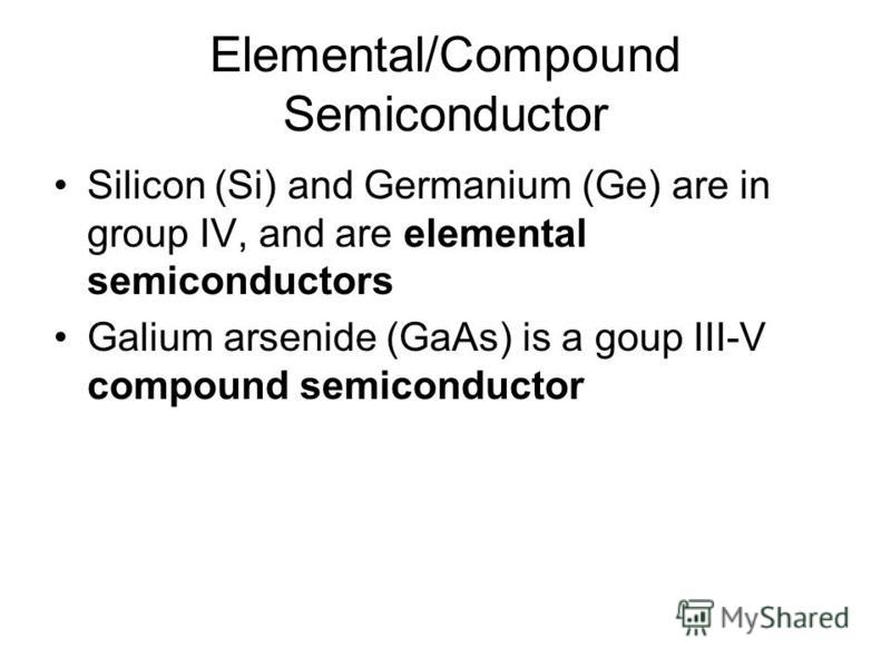 Elemental/Compound Semiconductor Silicon (Si) and Germanium (Ge) are in group IV, and are elemental semiconductors Galium arsenide (GaAs) is a goup III-V compound semiconductor