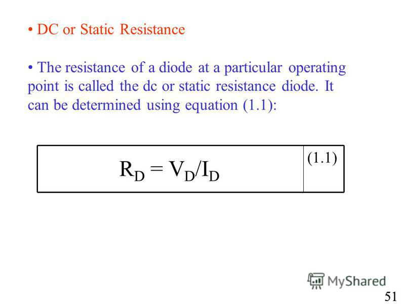 DC or Static Resistance The resistance of a diode at a particular operating point is called the dc or static resistance diode. It can be determined using equation (1.1): (1.1) R D = V D /I D 51