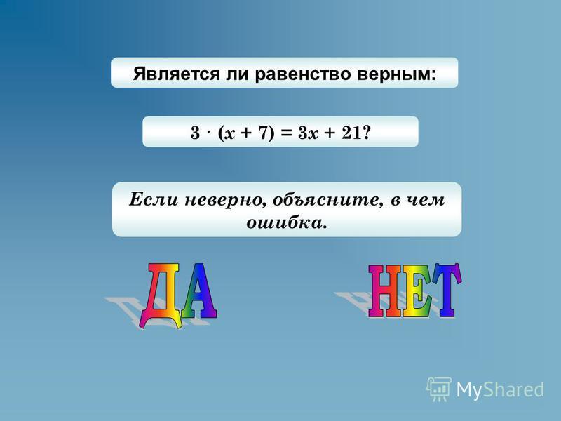 Является ли равенство верным: 3 · ( х + 7) = 3 х + 21? Если неверно, объясните, в чем ошибка.
