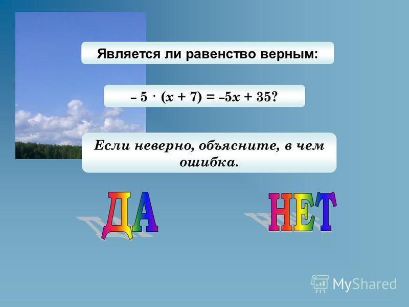 Является ли равенство верным: – 5 · ( х + 7) = – 5 х + 35? Если неверно, объясните, в чем ошибка.