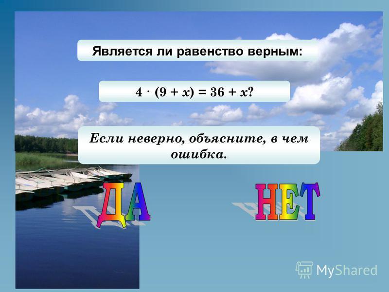 Является ли равенство верным: 4 · (9 + х ) = 36 + х ? Если неверно, объясните, в чем ошибка.