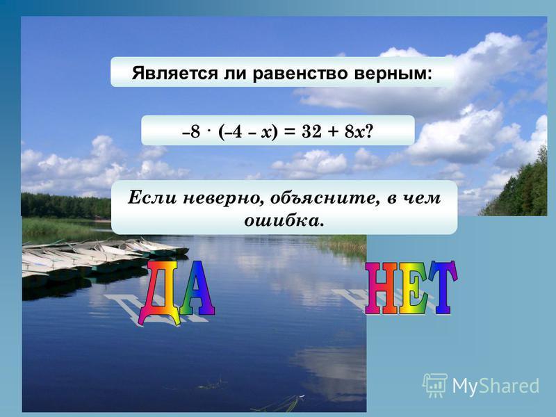 Является ли равенство верным: – 8 · ( – 4 – х ) = 32 + 8 x ? Если неверно, объясните, в чем ошибка.