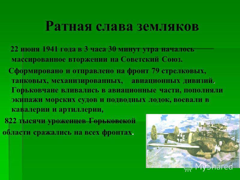 Ратная слава земляков 22 июня 1941 года в 3 часа 30 минут утра началось массированное вторжении на Советский Союз.. Сформировано и отправлено на фронт 79 стрелковых, танковых, механизированных, авиационных дивизий. Горьковчане вливались в авиационные