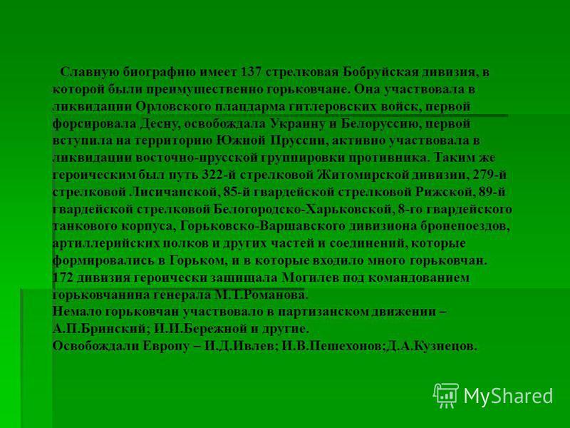 Славную биографию имеет 137 стрелковая Бобруйская дивизия, в которой были преимущественно горьковчане. Она участвовала в ликвидации Орловского плацдарма гитлеровских войск, первой форсировала Десну, освобождала Украину и Белоруссию, первой вступила н