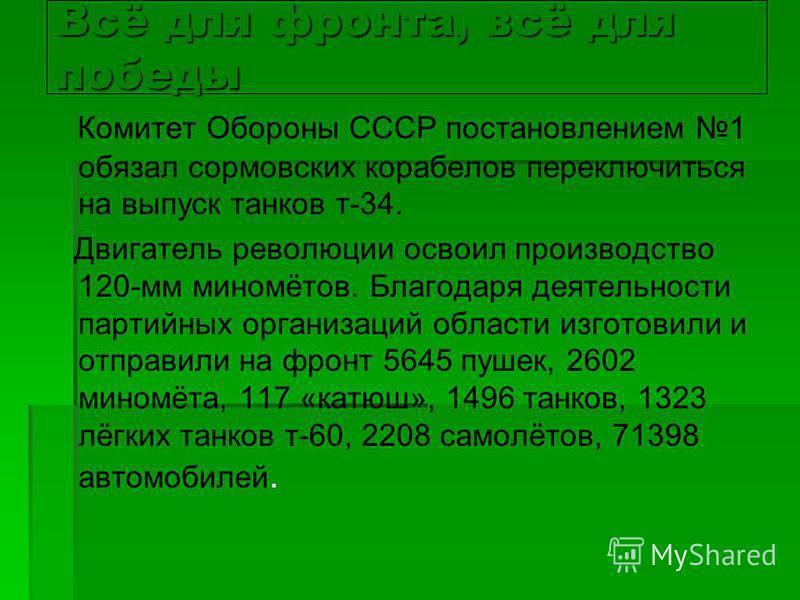 Всё для фронта, всё для победы Комитет Обороны СССР постановлением 1 обязал сормовских корабелов переключиться на выпуск танков т-34. Двигатель революции освоил производство 120-мм миномётов. Благодаря деятельности партийных организаций области изгот