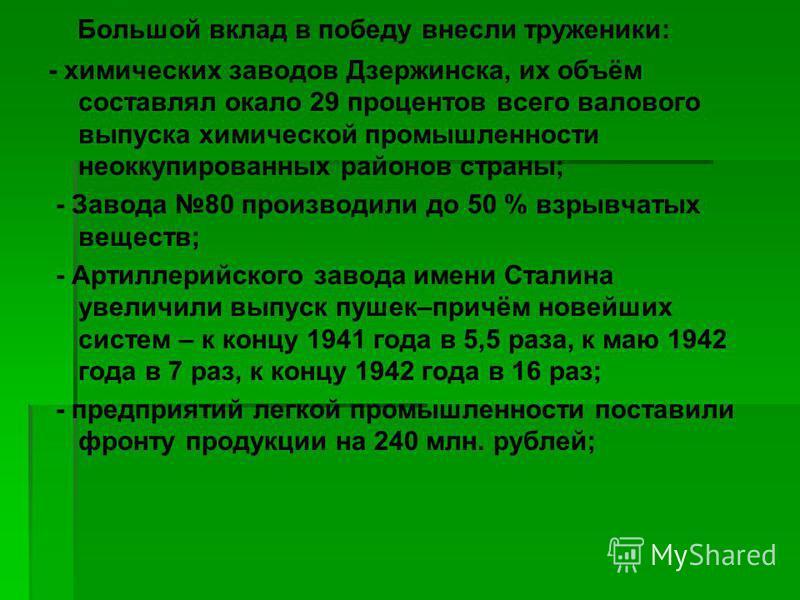 Большой вклад в победу внесли труженики: - химических заводов Дзержинска, их объём составлял окало 29 процентов всего валового выпуска химической промышленности неоккупированных районов страны; - Завода 80 производили до 50 % взрывчатых веществ; - Ар