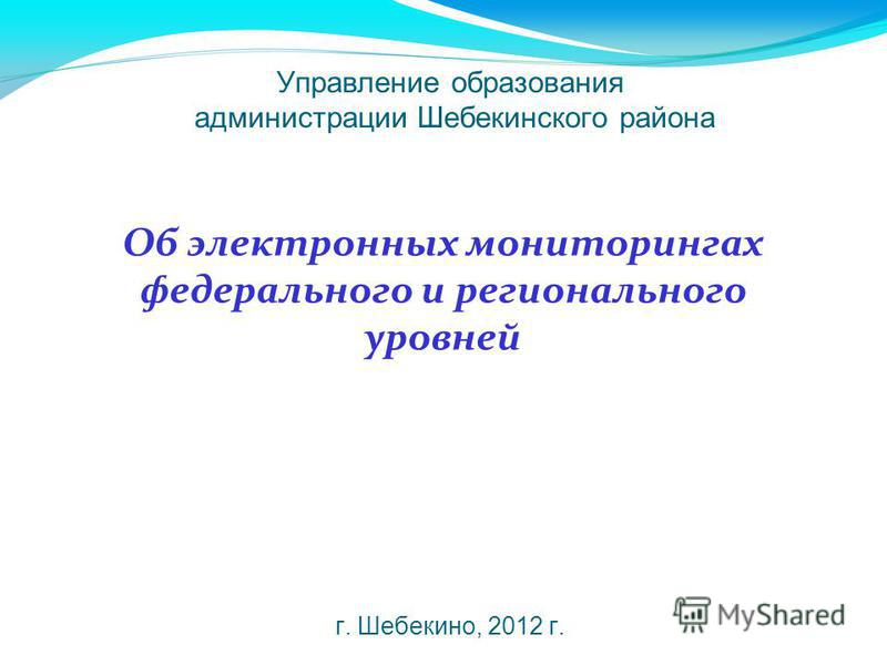 Управление образования администрации Шебекинского района г. Шебекино, 2012 г. Об электронных мониторингах федерального и регионального уровней