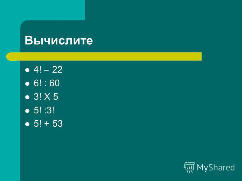 Вычислите 4! – 22 6! : 60 3! Х 5 5! :3! 5! + 53