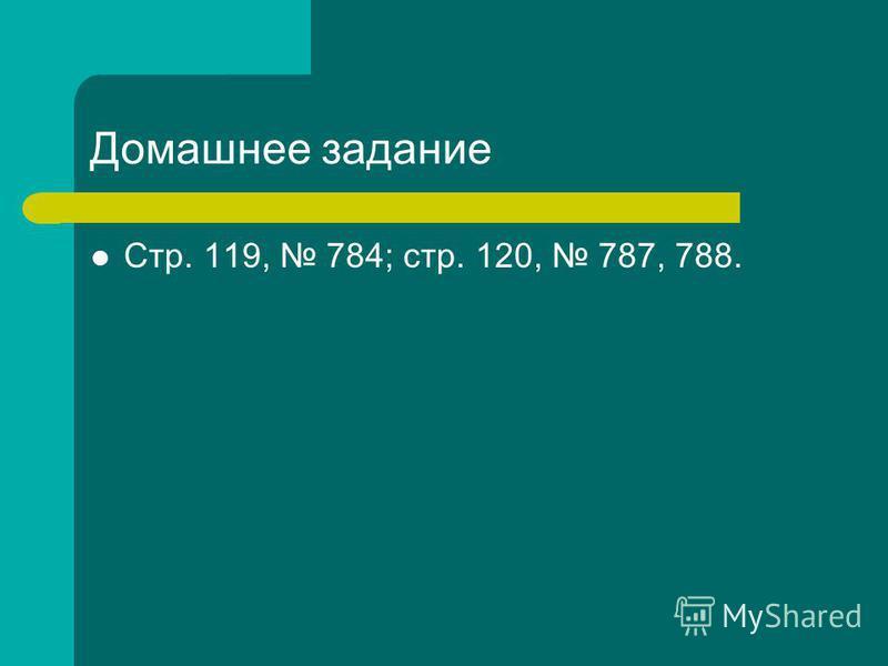 Домашнее задание Стр. 119, 784; стр. 120, 787, 788.
