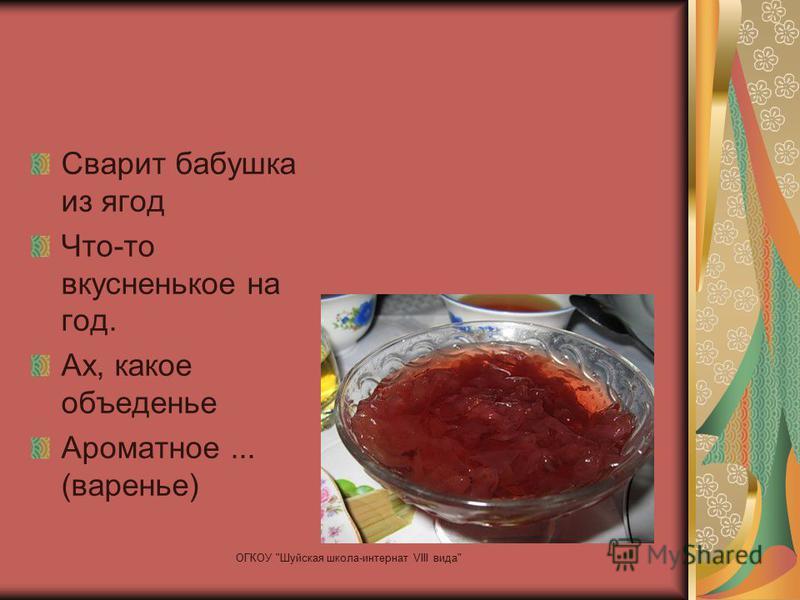 Сварит бабушка из ягод Что-то вкусненькое на год. Ах, какое объеденье Ароматное... (варенье) ОГКОУ Шуйская школа-интернат VIII вида