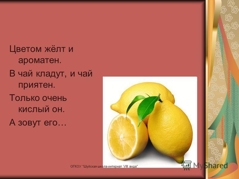 Цветом жёлт и ароматен. В чай кладут, и чай приятен. Только очень кислый он. А зовут его… ОГКОУ Шуйская школа-интернат VIII вида