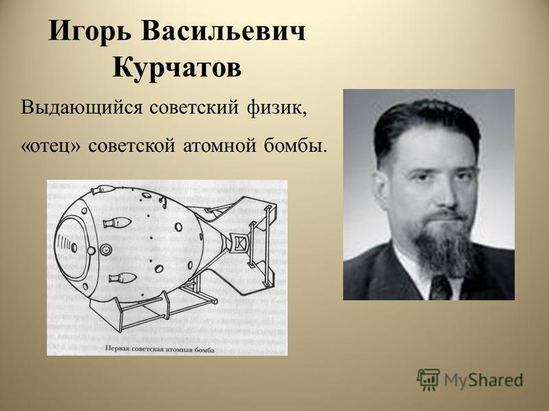Игорь Васильевич Курчатов Выдающийся советский физик, «отец» советской атомной бомбы.