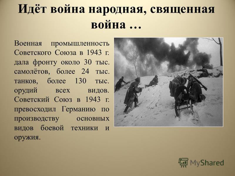 Идёт война народная, священная война … Военная промышленность Советского Союза в 1943 г. дала фронту около 30 тыс. самолётов, более 24 тыс. танков, более 130 тыс. орудий всех видов. Советский Союз в 1943 г. превосходил Германию по производству основн