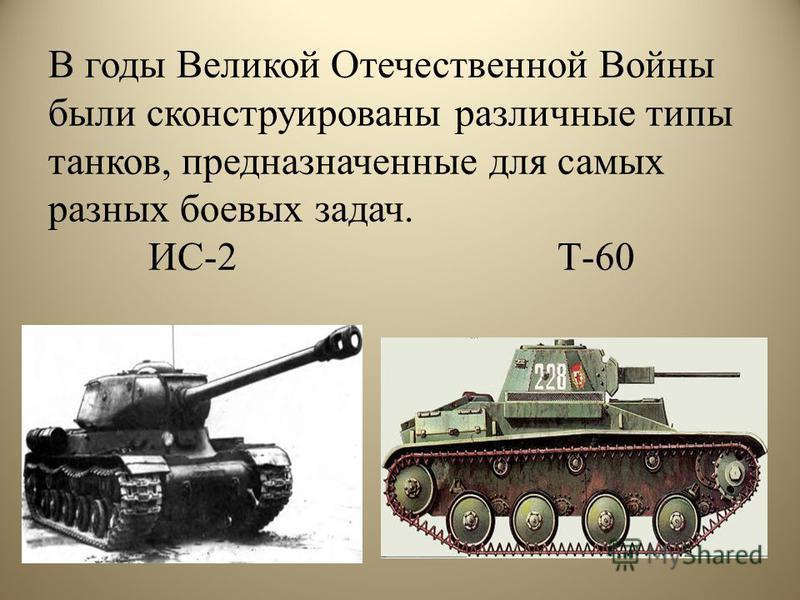 В годы Великой Отечественной Войны были сконструированы различные типы танков, предназначенные для самых разных боевых задач. ИС-2 Т-60
