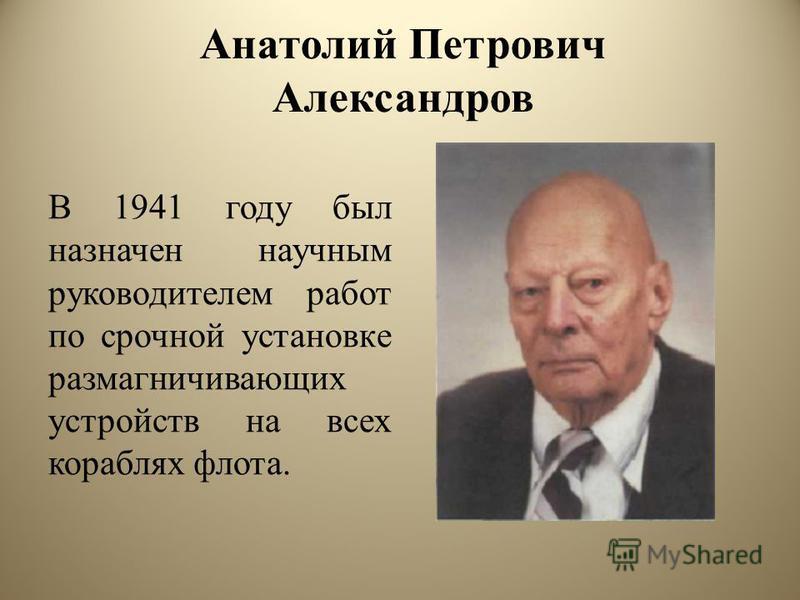 Анатолий Петрович Александров В 1941 году был назначен научным руководителем работ по срочной установке размагничивающих устройств на всех кораблях флота.