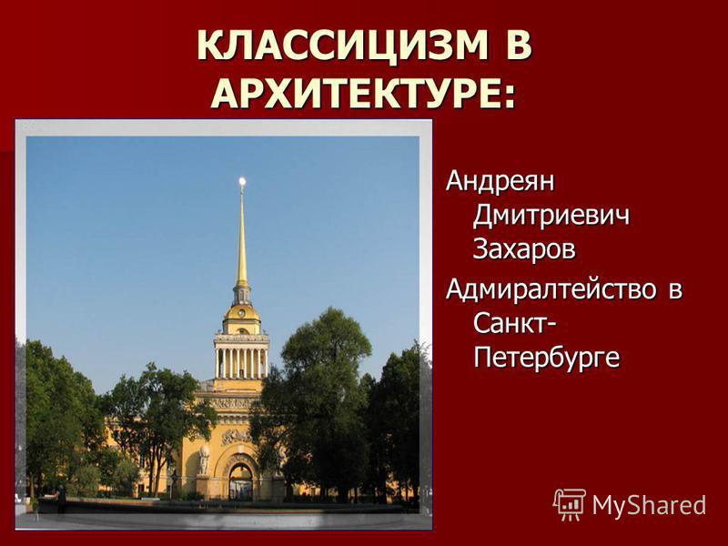 КЛАССИЦИЗМ В АРХИТЕКТУРЕ: Андреян Дмитриевич Захаров Адмиралтейство в Санкт- Петербурге