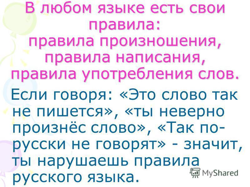 В любом языке есть свои правила: правила произношения, правила написания, правила употребления слов. Если говоря: «Это слово так не пишется», «ты неверно произнёс слово», «Так по- русски не говорят» - значит, ты нарушаешь правила русского языка.