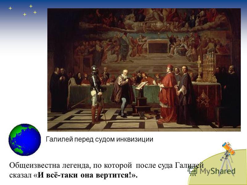 Общеизвестна легенда, по которой после суда Галилей сказал «И всё-таки она вертится!». Галилей перед судом инквизиции