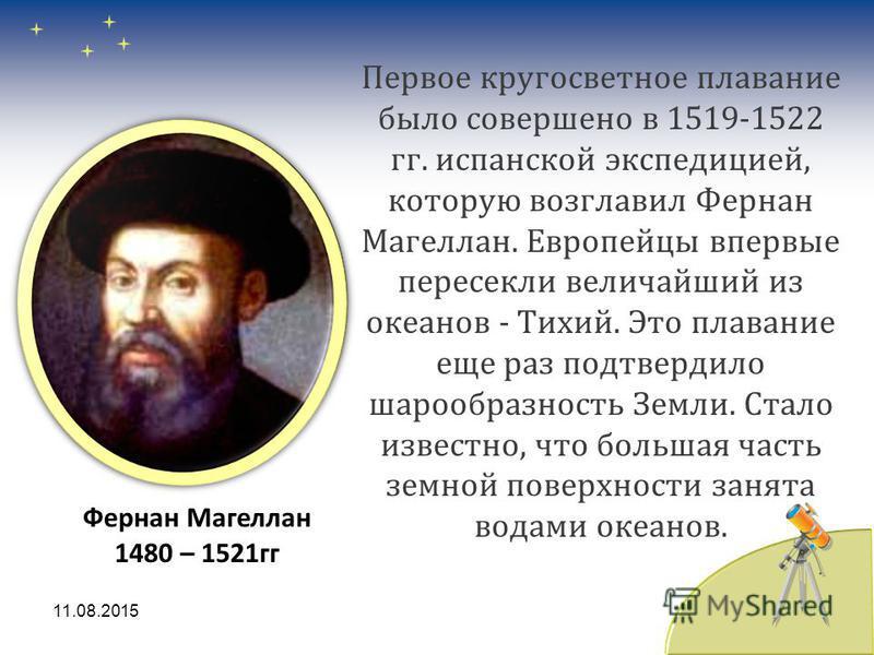 Первое кругосветное плавание было совершено в 1519-1522 гг. испанской экспедицией, которую возглавил Фернан Магеллан. Европейцы впервые пересекли величайший из океанов - Тихий. Это плавание еще раз подтвердило шарообразность Земли. Стало известно, чт