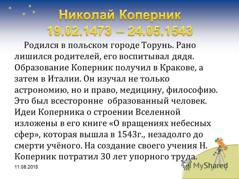 Родился в польском городе Торунь. Рано лишился родителей, его воспитывал дядя. Образование Коперник получил в Кракове, а затем в Италии. Он изучал не только астрономию, но и право, медицину, философию. Это был всесторонне образованный человек. Идеи К