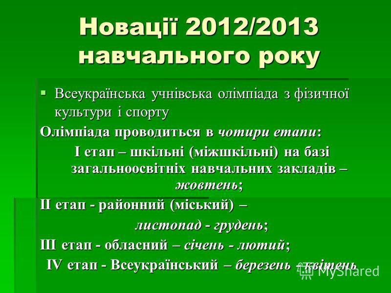Новації 2012/2013 навчального року Всеукраїнська учнівська олімпіада з фізичної культури і спорту Всеукраїнська учнівська олімпіада з фізичної культури і спорту Олімпіада проводиться в чотири етапи: І етап – шкільні (міжшкільні) на базі загальноосвіт