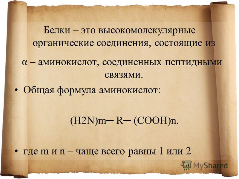 Белки – это высокомолекулярные органические соединения, состоящие из α – аминокислот, соединенных пептидными связями. Общая формула аминокислот: (H2N)m R (COOH)n, где m и n – чаще всего равны 1 или 2