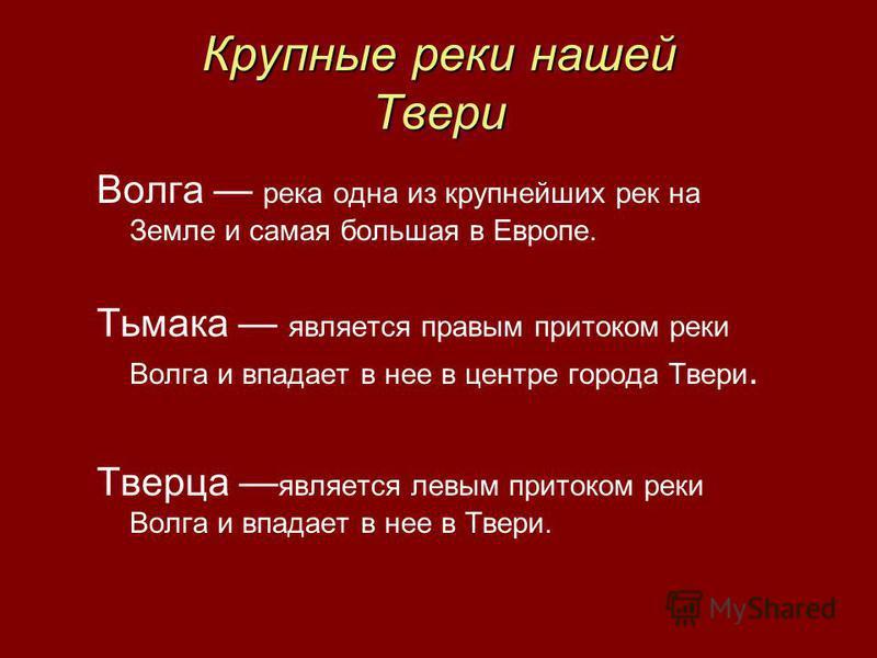 Крупные реки нашей Твери Волга река одна из крупнейших рек на Земле и самая большая в Европе. Тьмака является правым притоком реки Волга и впадает в нее в центре города Твери. Тверца является левым притоком реки Волга и впадает в нее в Твери.