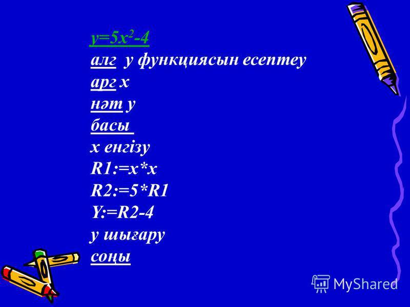 y=5x 2 -4 алг y функциясын есептеу арг х нәт у басы х енгізу R1:=x*x R2:=5*R1 Y:=R2-4 у шығару соңы