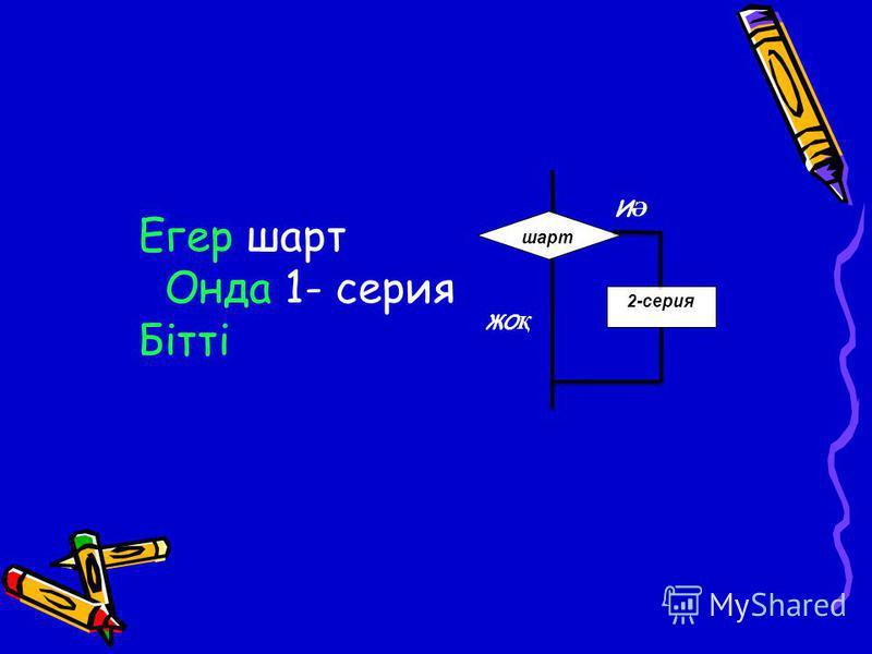 шарт 2-серия ИӘИӘ ЖО Қ Егер шарт Онда 1- серия Бітті