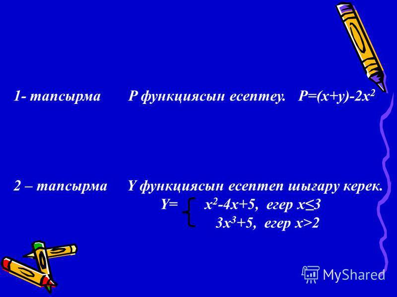 1- тапсырма P функциясын есептеу. P=(x+y)-2x 2 2 – тапсырма Y функциясын есептеп шығару керек. Y= x 2 -4x+5, егер х3 3x 3 +5, егер х>2