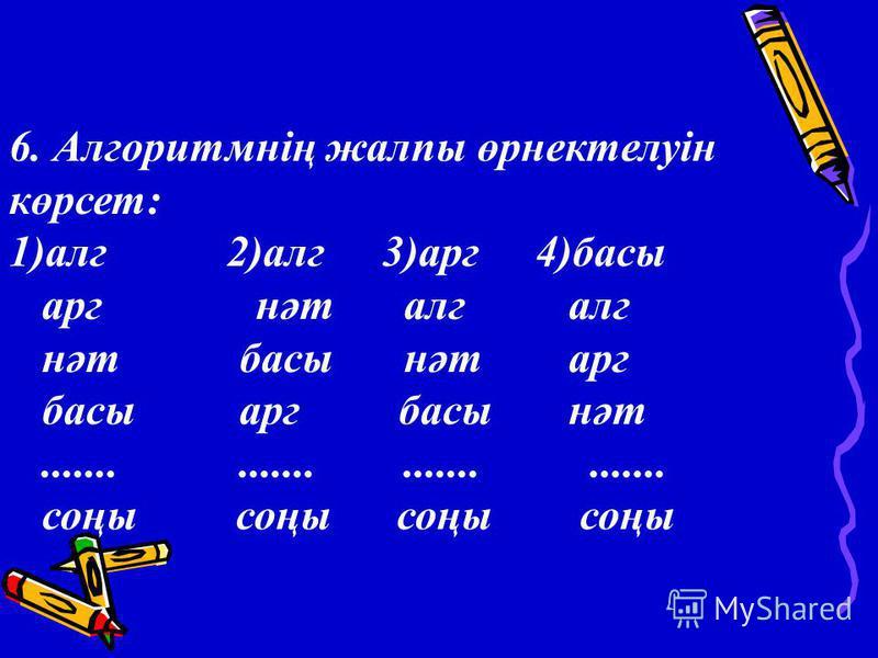 6. Алгоритмнің жалпы өрнектелуін көрсет: 1)алг 2)алг 3)арг4)басы арг нәт алг алг нәт басы нәт арг басы арг басы нәт............................ соңы соңы соңы соңы
