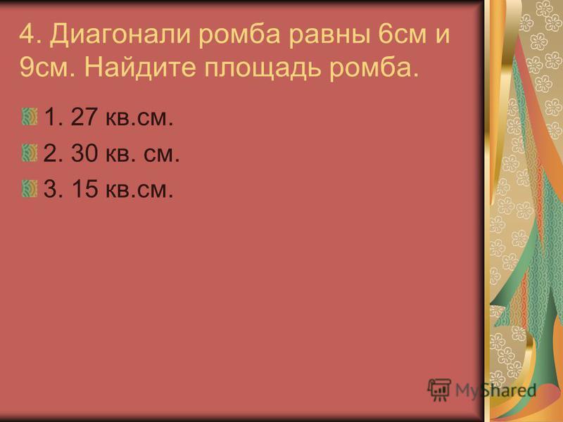 4. Диагонали ромба равны 6 см и 9 см. Найдите площадь ромба. 1. 27 кв.см. 2. 30 кв. см. 3. 15 кв.см.